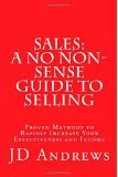 Sales : A No Non-Sense Guide to Selling : Proven Methods to Rapidly Increase Your Effectiveness and Income